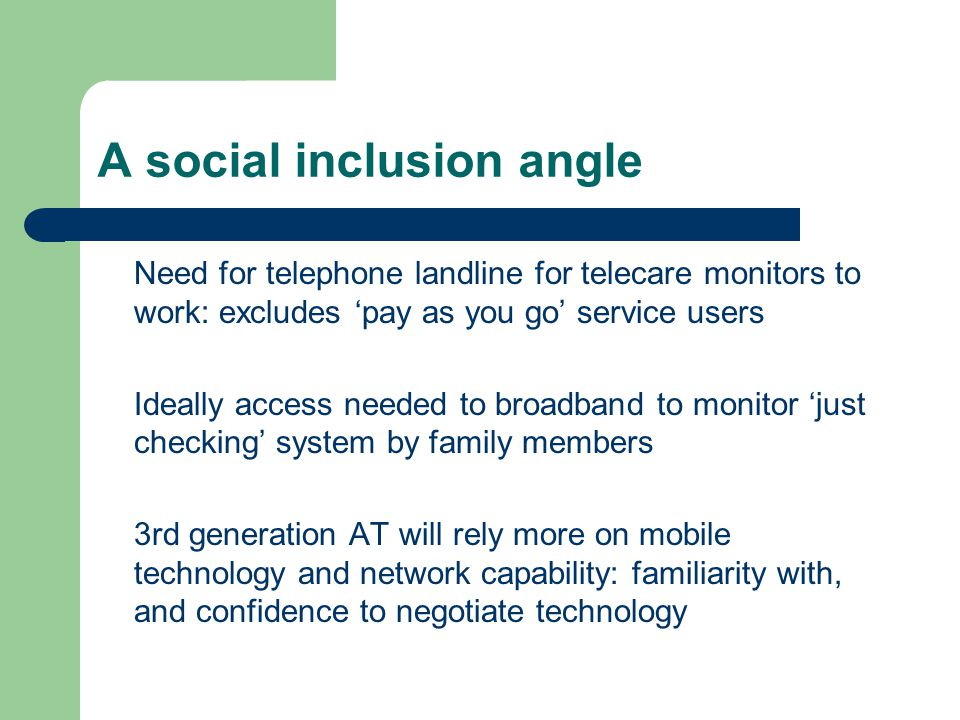 A social inclusion angle Need for telephone landline for telecare monitors to work: excludes pay as you go service users Ideally access needed to broadband to monitor just checking system by family members 3rd generation AT will rely more on mobile technology and network capability: familiarity with, and confidence to negotiate technology