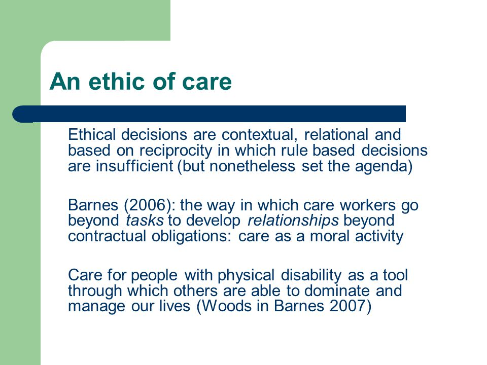 An ethic of care Ethical decisions are contextual, relational and based on reciprocity in which rule based decisions are insufficient (but nonetheless set the agenda) Barnes (2006): the way in which care workers go beyond tasks to develop relationships beyond contractual obligations: care as a moral activity Care for people with physical disability as a tool through which others are able to dominate and manage our lives (Woods in Barnes 2007)
