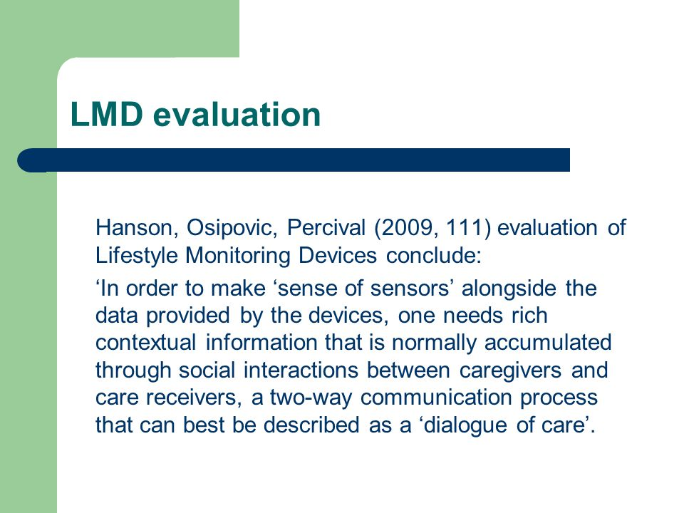 LMD evaluation Hanson, Osipovic, Percival (2009, 111) evaluation of Lifestyle Monitoring Devices conclude: In order to make sense of sensors alongside the data provided by the devices, one needs rich contextual information that is normally accumulated through social interactions between caregivers and care receivers, a two-way communication process that can best be described as a dialogue of care.