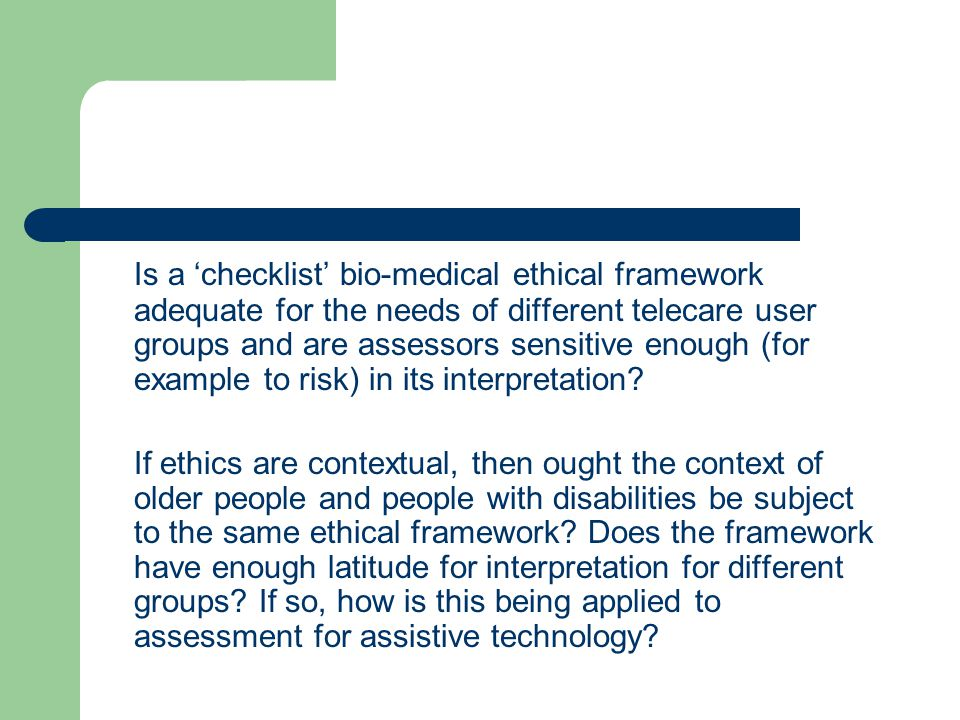 Is a checklist bio-medical ethical framework adequate for the needs of different telecare user groups and are assessors sensitive enough (for example