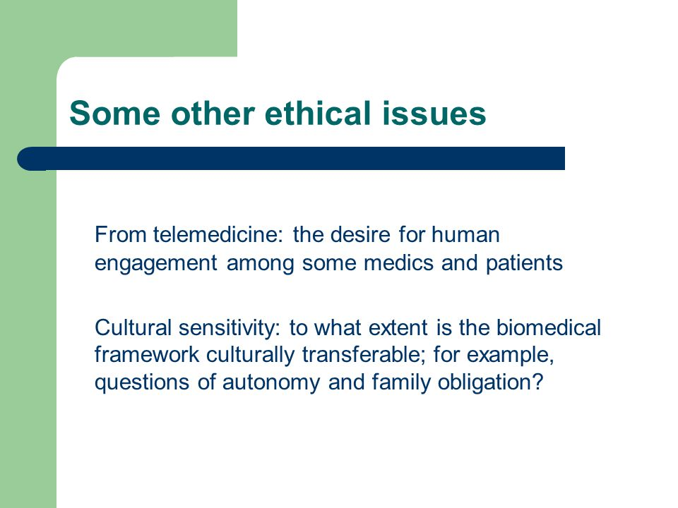 Some other ethical issues From telemedicine: the desire for human engagement among some medics and patients Cultural sensitivity: to what extent is the biomedical framework culturally transferable; for example, questions of autonomy and family obligation