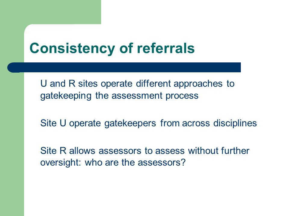 Consistency of referrals U and R sites operate different approaches to gatekeeping the assessment process Site U operate gatekeepers from across disciplines Site R allows assessors to assess without further oversight: who are the assessors