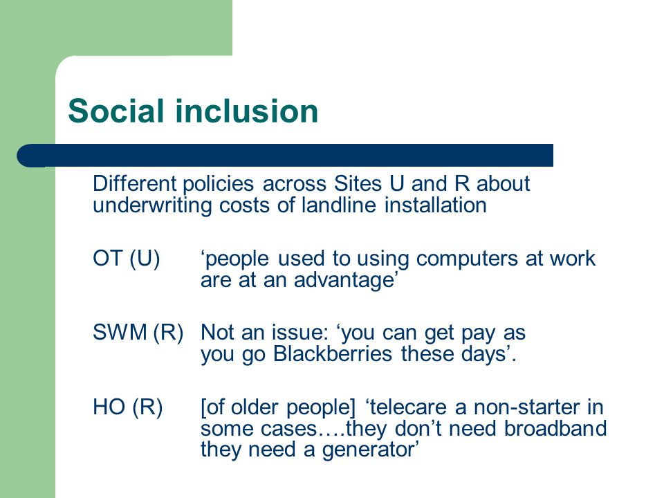 Social inclusion Different policies across Sites U and R about underwriting costs of landline installation OT (U)people used to using computers at work are at an advantage SWM (R) Not an issue: you can get pay as you go Blackberries these days.