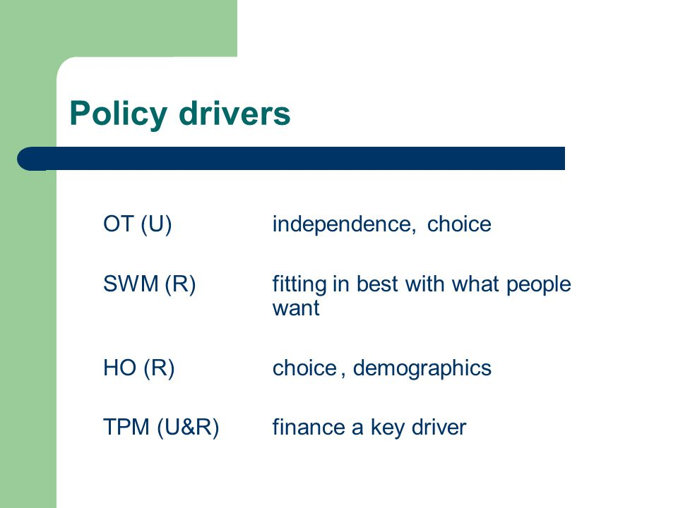 Policy drivers OT (U) independence, choice SWM (R) fitting in best with what people want HO (R)choice, demographics TPM (U&R)finance a key driver