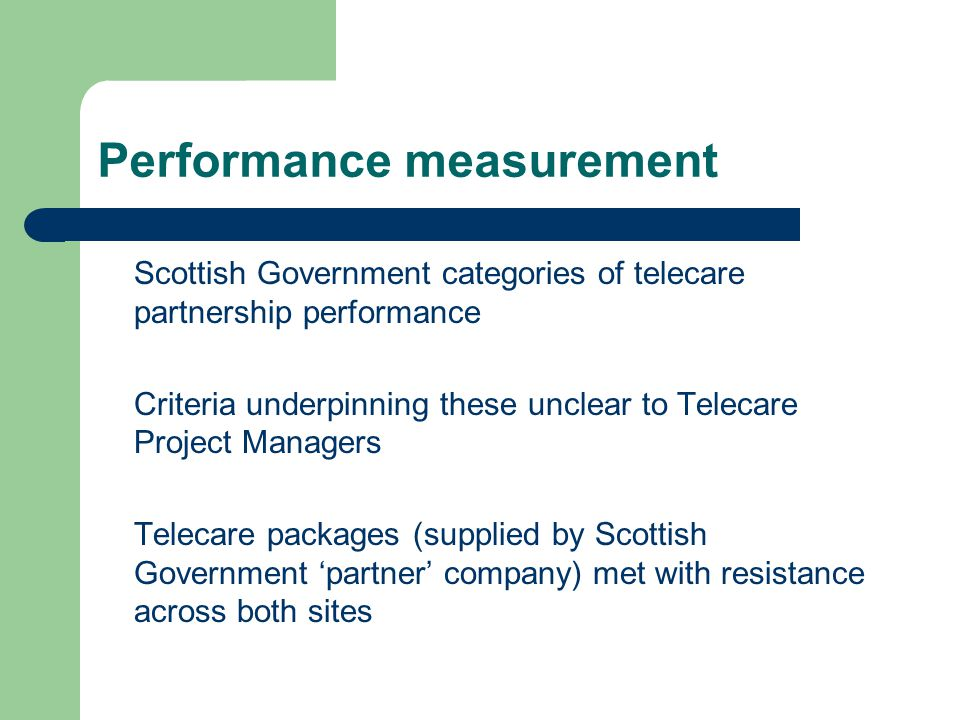 Performance measurement Scottish Government categories of telecare partnership performance Criteria underpinning these unclear to Telecare Project Managers Telecare packages (supplied by Scottish Government partner company) met with resistance across both sites