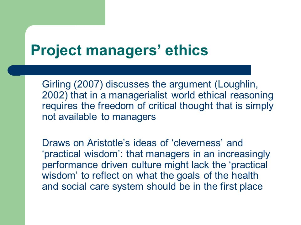 Project managers ethics Girling (2007) discusses the argument (Loughlin, 2002) that in a managerialist world ethical reasoning requires the freedom of critical thought that is simply not available to managers Draws on Aristotles ideas of cleverness and practical wisdom: that managers in an increasingly performance driven culture might lack the practical wisdom to reflect on what the goals of the health and social care system should be in the first place