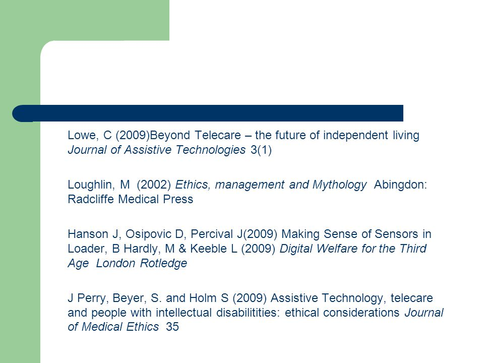 Lowe, C (2009)Beyond Telecare – the future of independent living Journal of Assistive Technologies 3(1) Loughlin, M (2002) Ethics, management and Mythology Abingdon: Radcliffe Medical Press Hanson J, Osipovic D, Percival J(2009) Making Sense of Sensors in Loader, B Hardly, M & Keeble L (2009) Digital Welfare for the Third Age London Rotledge J Perry, Beyer, S.