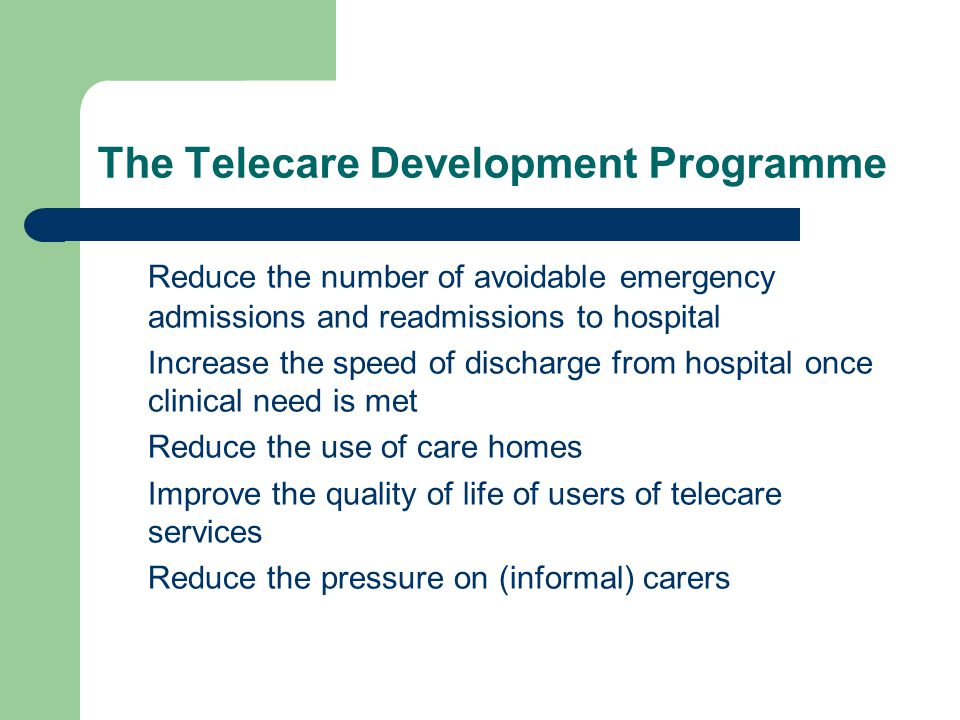 Telecare Development Programme Extend the range of people assisted by telecare services in Scotland Achieve efficiencies (cash releasing or time releasing) from the programme investment in telecare Support effective procurement to ensure that telecare services grow as quickly as possible