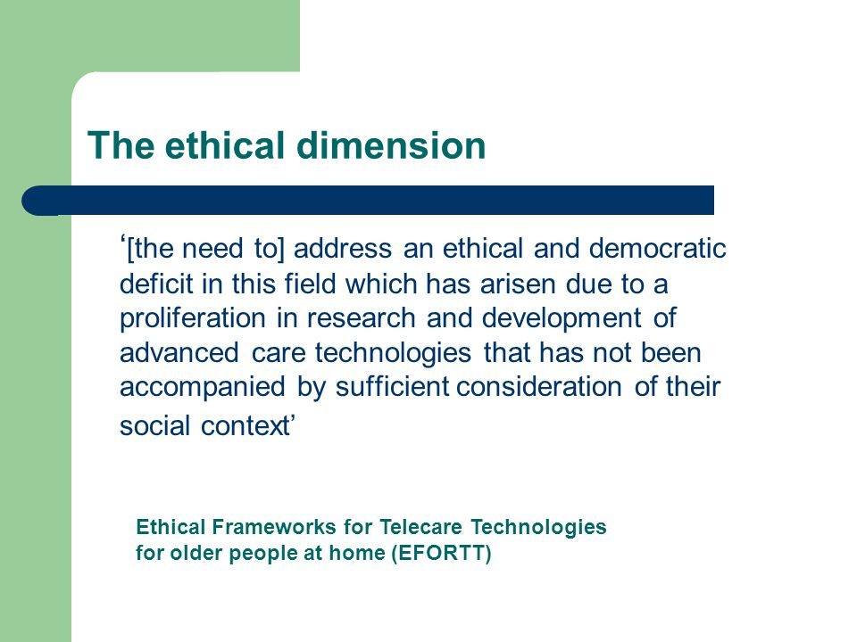 The ethical dimension [the need to] address an ethical and democratic deficit in this field which has arisen due to a proliferation in research and development of advanced care technologies that has not been accompanied by sufficient consideration of their social context Ethical Frameworks for Telecare Technologies for older people at home (EFORTT)