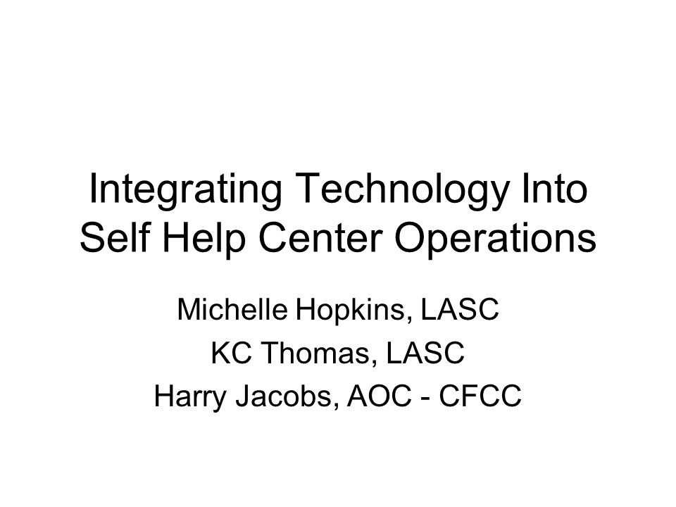 Integrating Technology Into Self Help Center Operations Michelle Hopkins, LASC KC Thomas, LASC Harry Jacobs, AOC - CFCC