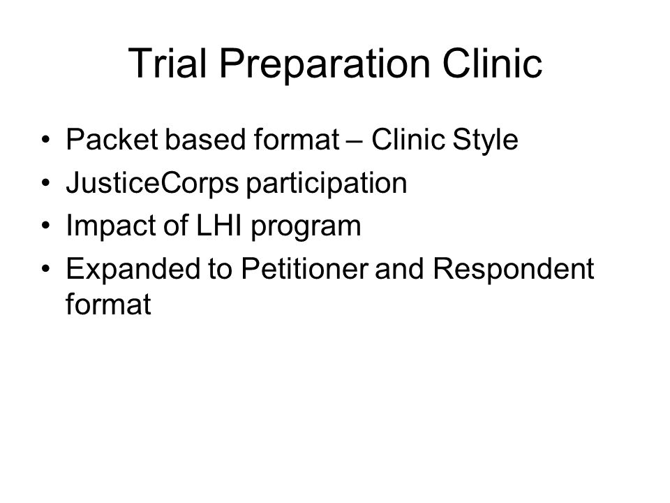 Trial Preparation Clinic Packet based format – Clinic Style JusticeCorps participation Impact of LHI program Expanded to Petitioner and Respondent format