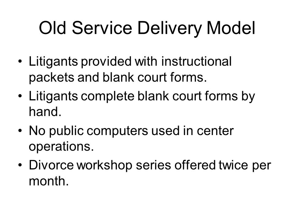 Old Service Delivery Model Litigants provided with instructional packets and blank court forms.