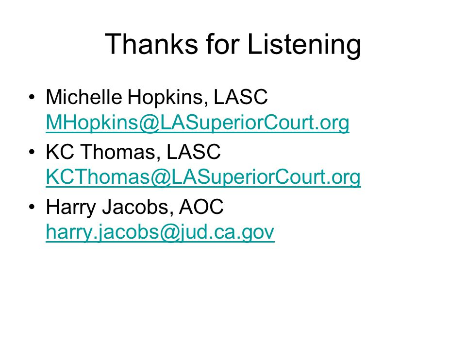 Thanks for Listening Michelle Hopkins, LASC MHopkins@LASuperiorCourt.org MHopkins@LASuperiorCourt.org KC Thomas, LASC KCThomas@LASuperiorCourt.org KCThomas@LASuperiorCourt.org Harry Jacobs, AOC harry.jacobs@jud.ca.gov harry.jacobs@jud.ca.gov