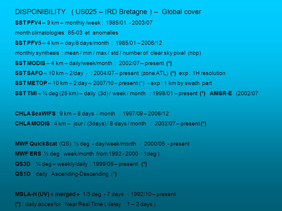 DISPONIBILITY ( US025 – IRD Bretagne ) – Global cover SST PFV4 – 9 km – monthly /week : 1985/01 - 2003/07 month climatologies 85-03 et anomalies SST PFV5 – 4 km – day/8 days/month : 1985/01 – 2006/12 monthly synthesis : mean / min / max / std / number of clear sky pixel (nbp) SST MODIS – 4 km – daily/week/month : 2002/07 – present (*) SST SAFO – 10 km – 2/day - : 2004/07 – present (zone ATL) (*) exp : 1H resolution SST METOP – 10 km – 2:day – 2007/10 – present (*) - exp : 1 km by swath part SST TMI – ¼ deg (25 km) – daily (3d) / week / month : 1998/01 – present (*) AMSR-E (2002/07 CHLA SeaWIFS : 9 km – 8 days / month : 1997/09 – 2006/12 CHLA MODIS : 4 km – jour / (3days) / 8 days / month : 2002/07 – present (*) MWF QuickScat (QS) ½ deg - day/week/month : 2000/05 - present MWF ERS ½ deg week/month from 1992 - 2000 : 1deg ) QS3D ¼ deg – weekly/daily : 1999/05 – present (*) QS1D daily Ascending-Descending (*) MSLA-H (UV) « merged » 1/3 deg - 7 days : 1992/10 – present (*) : daily acces for Near Real Time ( delay : 1 – 2 days )
