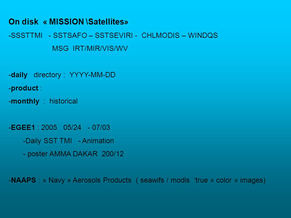 On disk « MISSION \Satellites» -SSSTTMI - SSTSAFO – SSTSEVIRI - CHLMODIS – WINDQS MSG IRT/MIR/VIS/WV -daily directory : YYYY-MM-DD -product : -monthly : historical -EGEE1 : 2005 05/24 - 07/03 -Daily SST TMI - Animation - poster AMMA DAKAR 200/12 -NAAPS : » Navy » Aerosols Products ( seawifs / modis true » color » images)