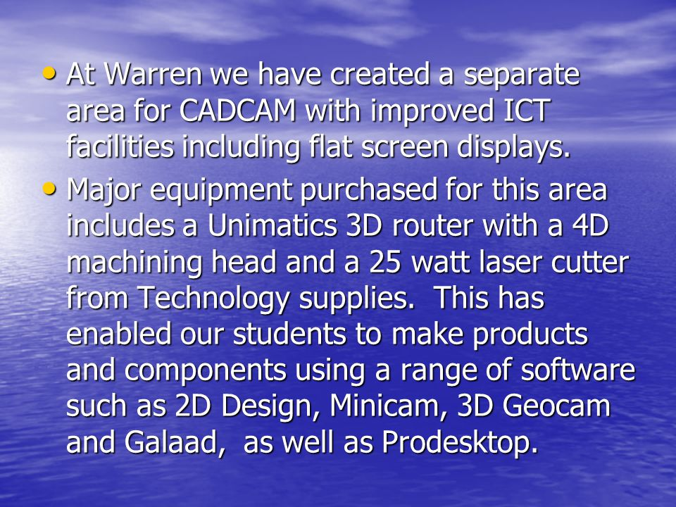 At Warren we have created a separate area for CADCAM with improved ICT facilities including flat screen displays.