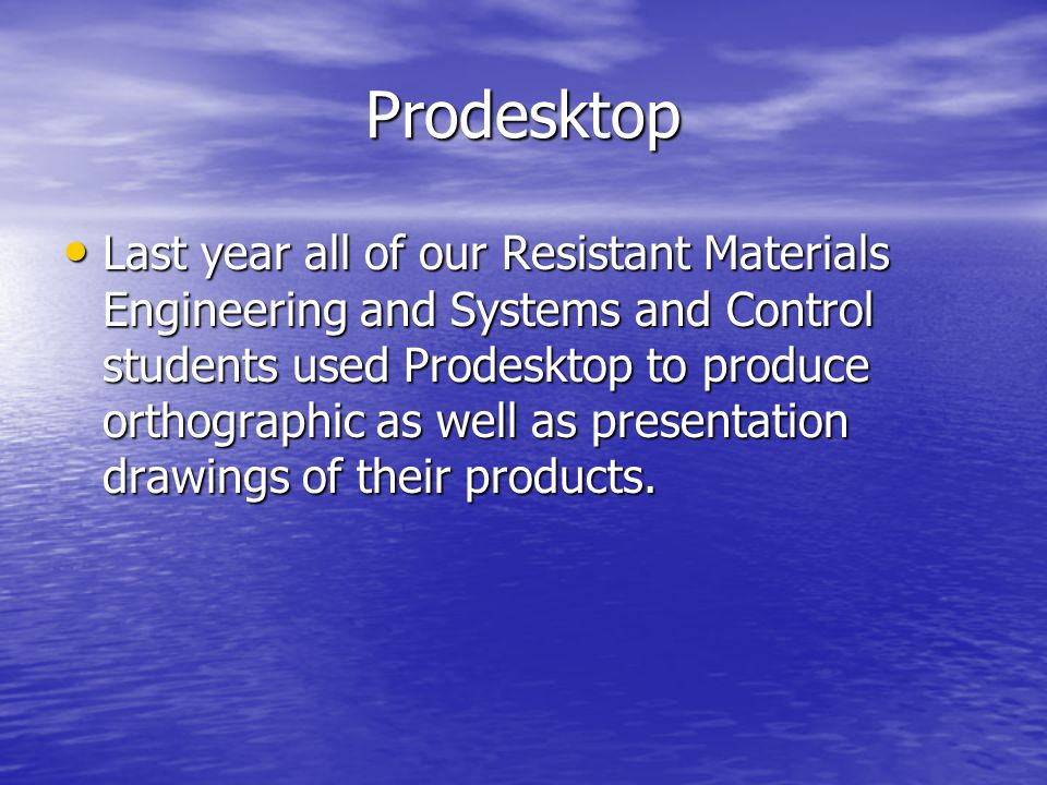 Prodesktop Last year all of our Resistant Materials Engineering and Systems and Control students used Prodesktop to produce orthographic as well as presentation drawings of their products.