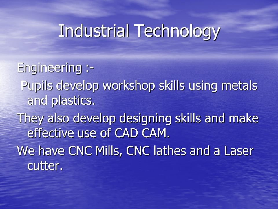 Industrial Technology Engineering :- Pupils develop workshop skills using metals and plastics.