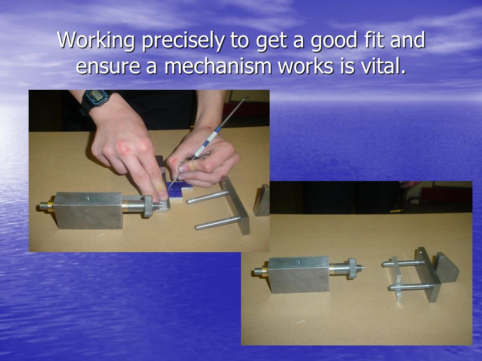 Working precisely to get a good fit and ensure a mechanism works is vital.