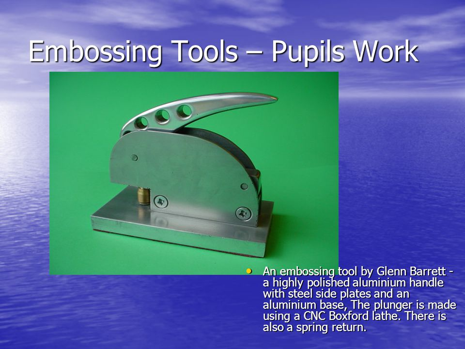 Embossing Tools – Pupils Work An embossing tool by Glenn Barrett - a highly polished aluminium handle with steel side plates and an aluminium base, Th