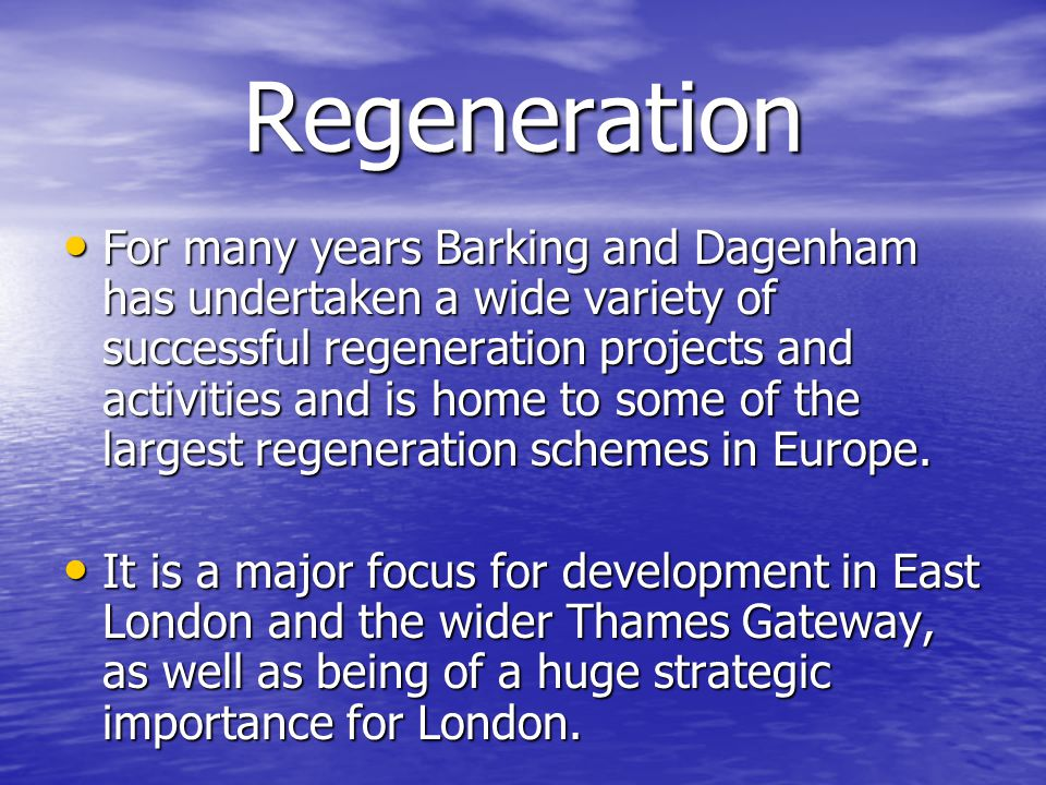 Regeneration For many years Barking and Dagenham has undertaken a wide variety of successful regeneration projects and activities and is home to some of the largest regeneration schemes in Europe.