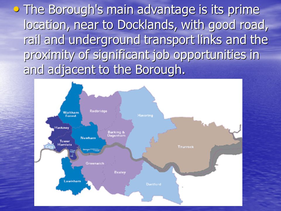 The Borough s main advantage is its prime location, near to Docklands, with good road, rail and underground transport links and the proximity of significant job opportunities in and adjacent to the Borough.
