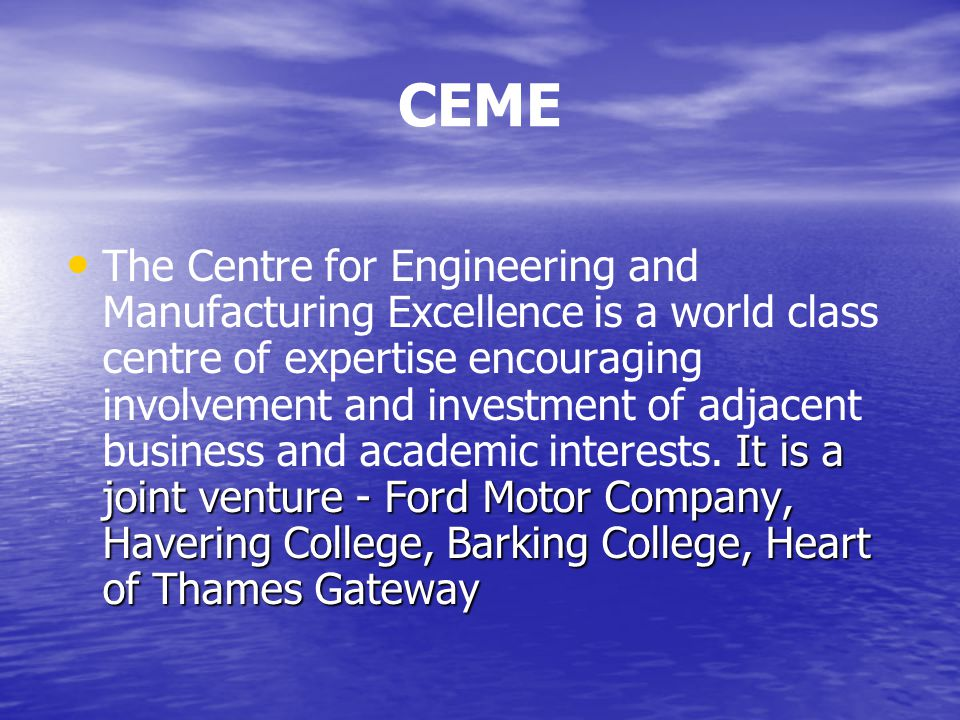 CEME It is a joint venture - Ford Motor Company, Havering College, Barking College, Heart of Thames Gateway The Centre for Engineering and Manufacturing Excellence is a world class centre of expertise encouraging involvement and investment of adjacent business and academic interests.