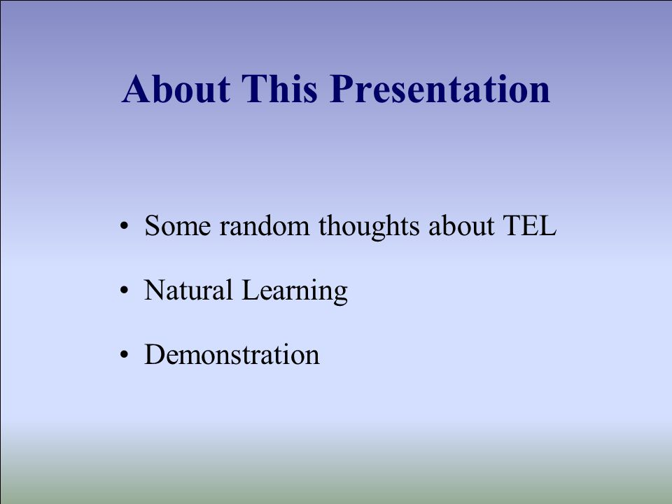 About This Presentation Some random thoughts about TEL Natural Learning Demonstration
