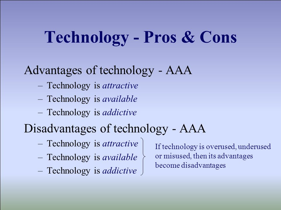 Technology - Pros & Cons Advantages of technology - AAA –Technology is attractive –Technology is available –Technology is addictive Disadvantages of technology - AAA –Technology is attractive –Technology is available –Technology is addictive If technology is overused, underused or misused, then its advantages become disadvantages