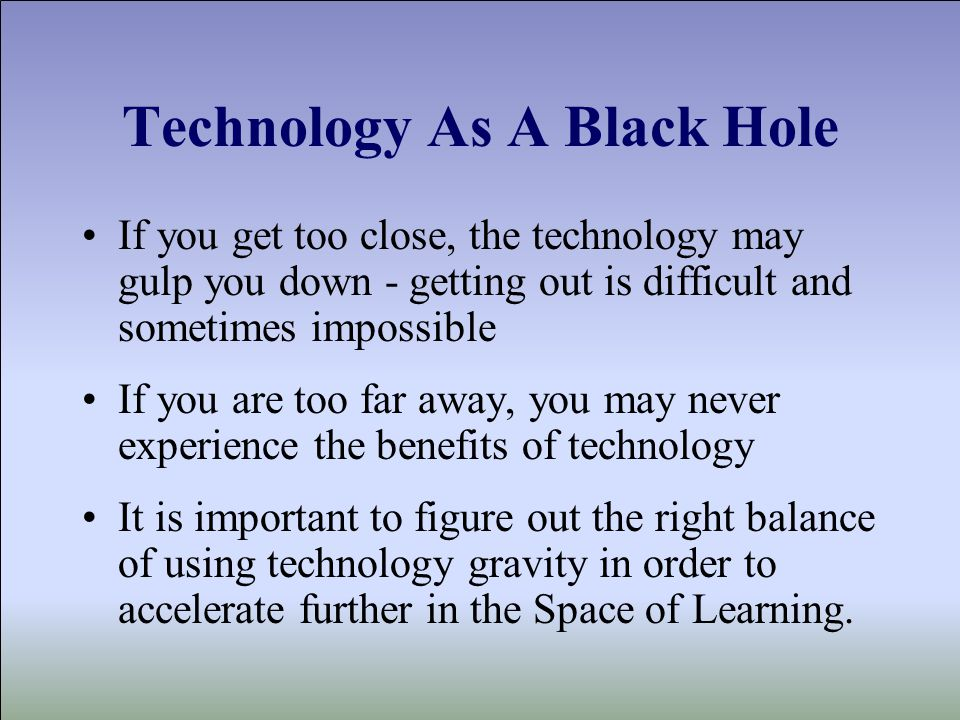 Technology As A Black Hole If you get too close, the technology may gulp you down - getting out is difficult and sometimes impossible If you are too far away, you may never experience the benefits of technology It is important to figure out the right balance of using technology gravity in order to accelerate further in the Space of Learning.