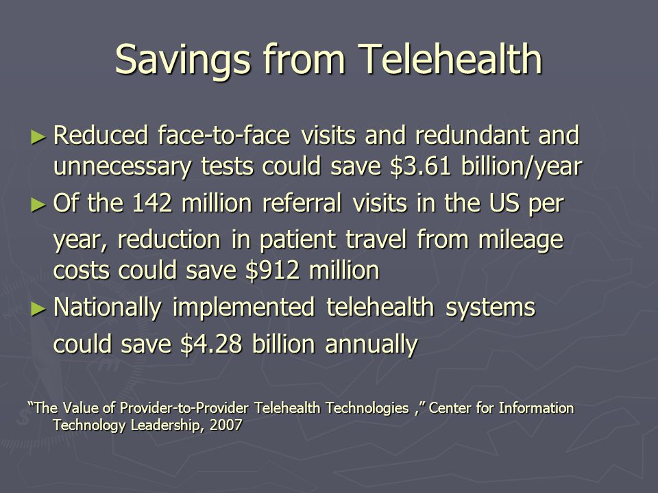 Savings from Telehealth Reduced face-to-face visits and redundant and unnecessary tests could save $3.61 billion/year Reduced face-to-face visits and redundant and unnecessary tests could save $3.61 billion/year Of the 142 million referral visits in the US per Of the 142 million referral visits in the US per year, reduction in patient travel from mileage costs could save $912 million Nationally implemented telehealth systems Nationally implemented telehealth systems could save $4.28 billion annually The Value of Provider-to-Provider Telehealth Technologies, Center for Information Technology Leadership, 2007