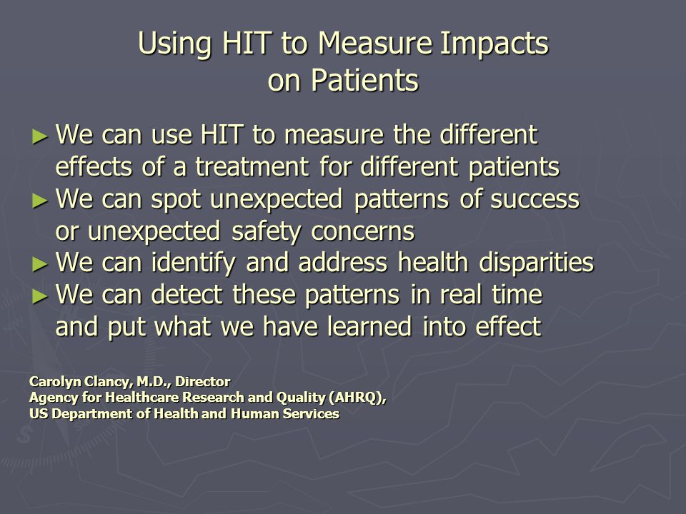 Using HIT to Measure Impacts on Patients We can use HIT to measure the different We can use HIT to measure the different effects of a treatment for different patients We can spot unexpected patterns of success We can spot unexpected patterns of success or unexpected safety concerns We can identify and address health disparities We can identify and address health disparities We can detect these patterns in real time We can detect these patterns in real time and put what we have learned into effect Carolyn Clancy, M.D., Director Agency for Healthcare Research and Quality (AHRQ), US Department of Health and Human Services