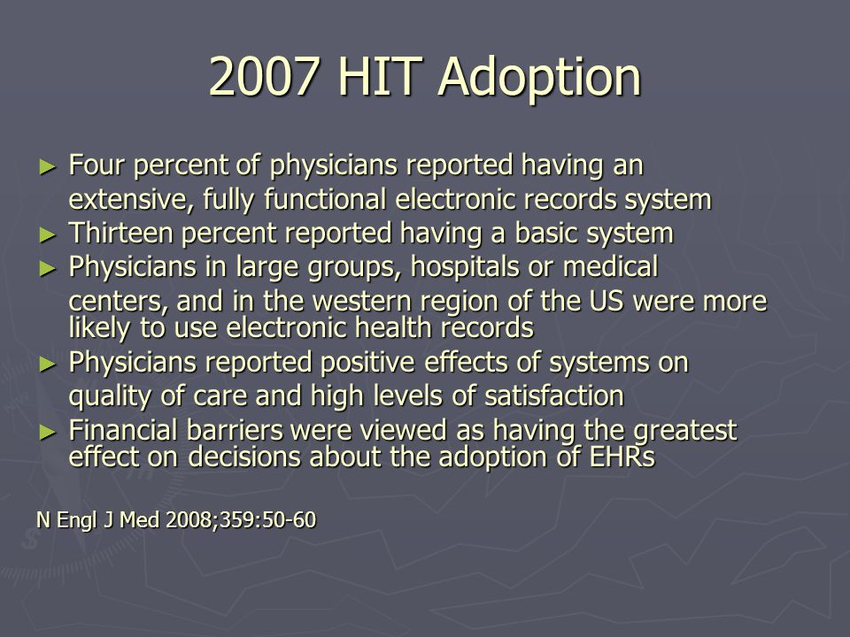 2007 HIT Adoption Four percent of physicians reported having an Four percent of physicians reported having an extensive, fully functional electronic records system Thirteen percent reported having a basic system Thirteen percent reported having a basic system Physicians in large groups, hospitals or medical Physicians in large groups, hospitals or medical centers, and in the western region of the US were more likely to use electronic health records Physicians reported positive effects of systems on Physicians reported positive effects of systems on quality of care and high levels of satisfaction Financial barriers were viewed as having the greatest effect on decisions about the adoption of EHRs Financial barriers were viewed as having the greatest effect on decisions about the adoption of EHRs N Engl J Med 2008;359:50-60