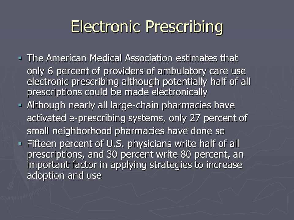 Electronic Prescribing The American Medical Association estimates that The American Medical Association estimates that only 6 percent of providers of ambulatory care use electronic prescribing although potentially half of all prescriptions could be made electronically Although nearly all large-chain pharmacies have Although nearly all large-chain pharmacies have activated e-prescribing systems, only 27 percent of small neighborhood pharmacies have done so Fifteen percent of U.S.