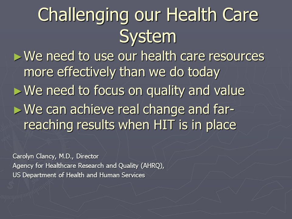 Challenging our Health Care System We need to use our health care resources more effectively than we do today We need to use our health care resources more effectively than we do today We need to focus on quality and value We need to focus on quality and value We can achieve real change and far- reaching results when HIT is in place We can achieve real change and far- reaching results when HIT is in place Carolyn Clancy, M.D., Director Agency for Healthcare Research and Quality (AHRQ), US Department of Health and Human Services