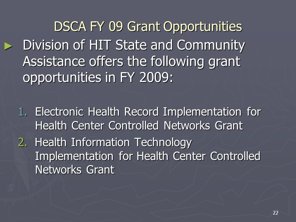 22 DSCA FY 09 Grant Opportunities Division of HIT State and Community Assistance offers the following grant opportunities in FY 2009: Division of HIT State and Community Assistance offers the following grant opportunities in FY 2009: 1.Electronic Health Record Implementation for Health Center Controlled Networks Grant 2.