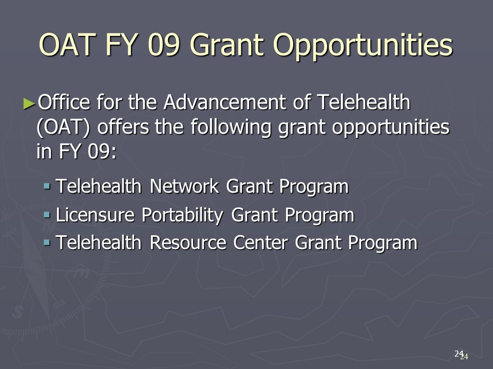 24 OAT FY 09 Grant Opportunities Office for the Advancement of Telehealth (OAT) offers the following grant opportunities in FY 09: Office for the Advancement of Telehealth (OAT) offers the following grant opportunities in FY 09: Telehealth Network Grant Program Telehealth Network Grant Program Licensure Portability Grant Program Licensure Portability Grant Program Telehealth Resource Center Grant Program Telehealth Resource Center Grant Program 24