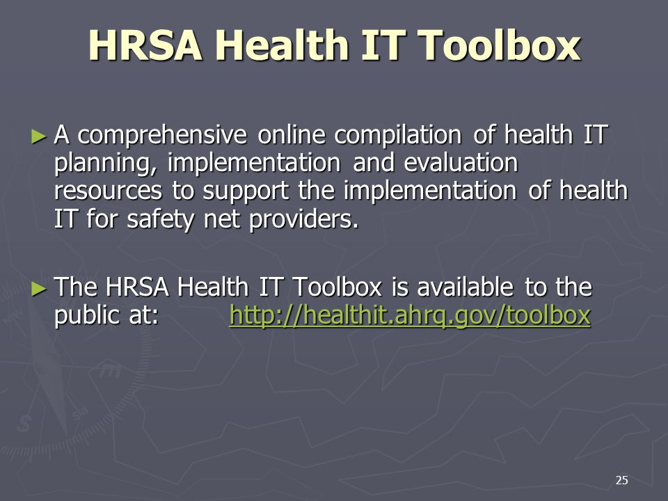 25 HRSA Health IT Toolbox A comprehensive online compilation of health IT planning, implementation and evaluation resources to support the implementation of health IT for safety net providers.