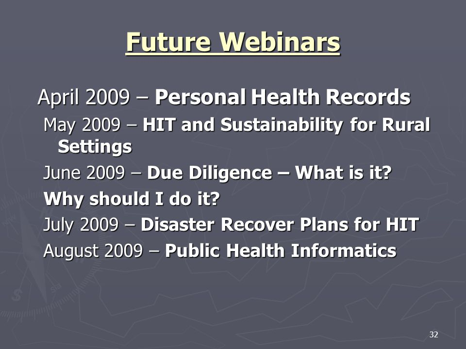 32 Future Webinars April 2009 – Personal Health Records May 2009 – HIT and Sustainability for Rural Settings June 2009 – Due Diligence – What is it.