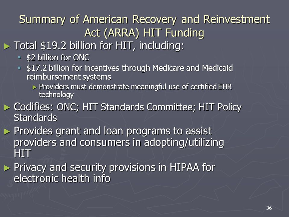 36 Summary of American Recovery and Reinvestment Act (ARRA) HIT Funding Total $19.2 billion for HIT, including: Total $19.2 billion for HIT, including: $2 billion for ONC $2 billion for ONC $17.2 billion for incentives through Medicare and Medicaid reimbursement systems $17.2 billion for incentives through Medicare and Medicaid reimbursement systems Providers must demonstrate meaningful use of certified EHR technology Providers must demonstrate meaningful use of certified EHR technology Codifies: ONC; HIT Standards Committee; HIT Policy Standards Codifies: ONC; HIT Standards Committee; HIT Policy Standards Provides grant and loan programs to assist providers and consumers in adopting/utilizing HIT Provides grant and loan programs to assist providers and consumers in adopting/utilizing HIT Privacy and security provisions in HIPAA for electronic health info Privacy and security provisions in HIPAA for electronic health info