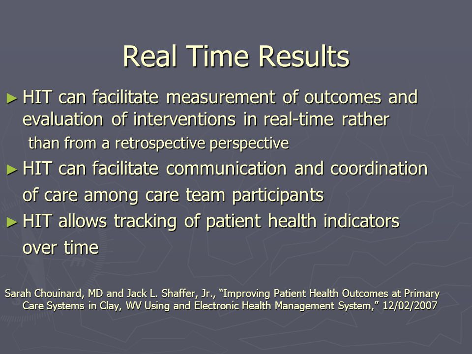Real Time Results HIT can facilitate measurement of outcomes and evaluation of interventions in real-time rather HIT can facilitate measurement of outcomes and evaluation of interventions in real-time rather than from a retrospective perspective HIT can facilitate communication and coordination HIT can facilitate communication and coordination of care among care team participants HIT allows tracking of patient health indicators HIT allows tracking of patient health indicators over time Sarah Chouinard, MD and Jack L.