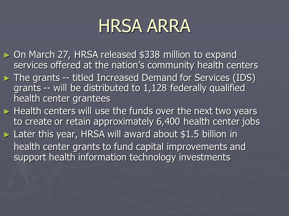 HRSA ARRA On March 27, HRSA released $338 million to expand services offered at the nations community health centers On March 27, HRSA released $338 million to expand services offered at the nations community health centers The grants -- titled Increased Demand for Services (IDS) grants -- will be distributed to 1,128 federally qualified health center grantees The grants -- titled Increased Demand for Services (IDS) grants -- will be distributed to 1,128 federally qualified health center grantees Health centers will use the funds over the next two years to create or retain approximately 6,400 health center jobs Health centers will use the funds over the next two years to create or retain approximately 6,400 health center jobs Later this year, HRSA will award about $1.5 billion in Later this year, HRSA will award about $1.5 billion in health center grants to fund capital improvements and support health information technology investments