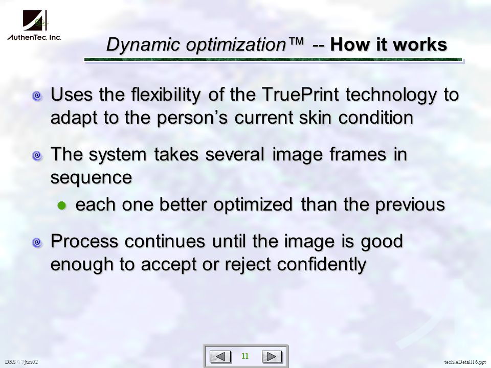 DRS \\ 7jun02 11 techieDetail16.ppt Dynamic optimization -- How it works Uses the flexibility of the TruePrint technology to adapt to the persons current skin condition The system takes several image frames in sequence each one better optimized than the previous each one better optimized than the previous Process continues until the image is good enough to accept or reject confidently