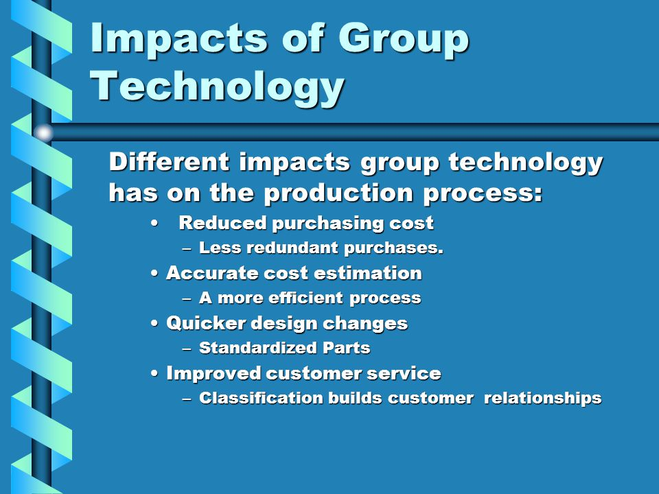 Impacts of Group Technology Different impacts group technology has on the production process: Reduced purchasing cost Reduced purchasing cost –Less re