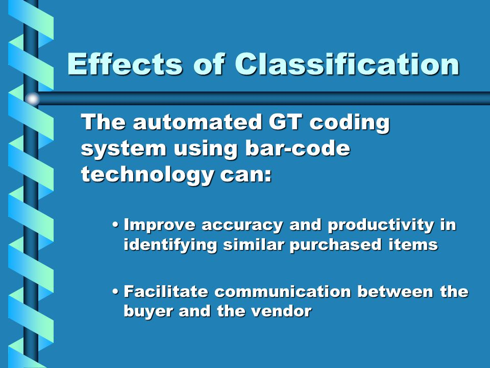 Effects of Classification The automated GT coding system using bar-code technology can: Improve accuracy and productivity in identifying similar purch
