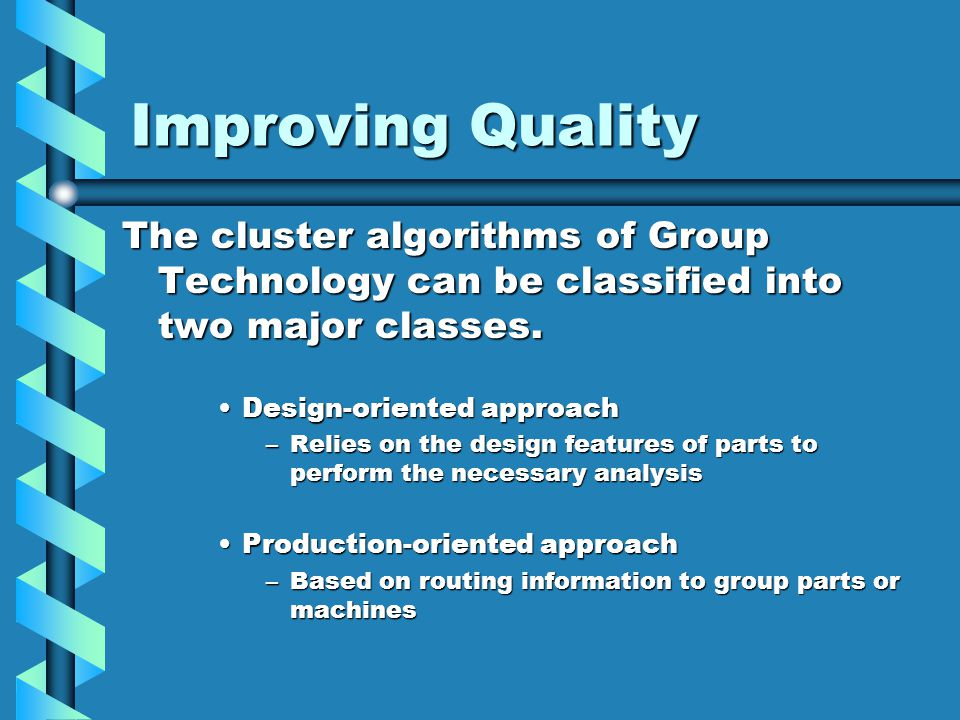 Improving Quality The cluster algorithms of Group Technology can be classified into two major classes. Design-oriented approachDesign-oriented approac