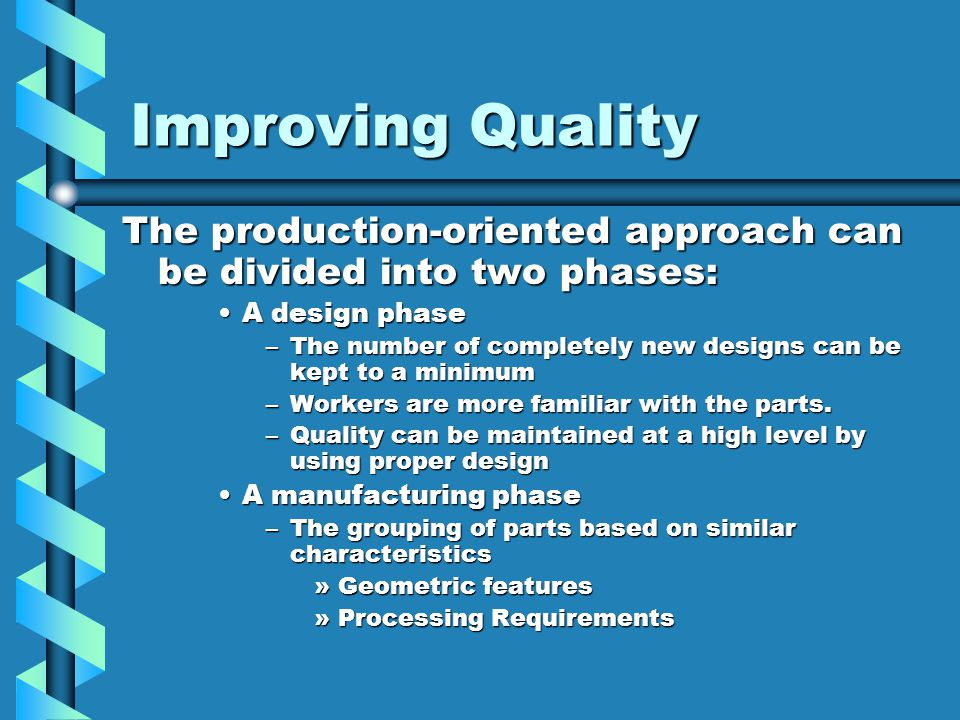 Improving Quality The production-oriented approach can be divided into two phases: A design phaseA design phase –The number of completely new designs