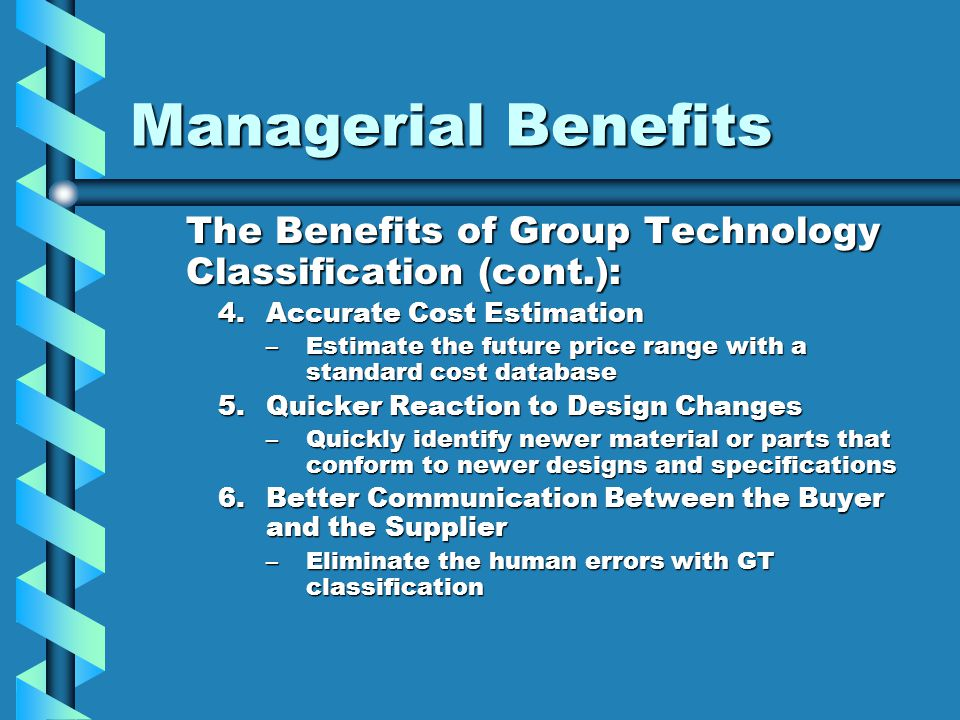 Managerial Benefits The Benefits of Group Technology Classification (cont.): 4.Accurate Cost Estimation –Estimate the future price range with a standa