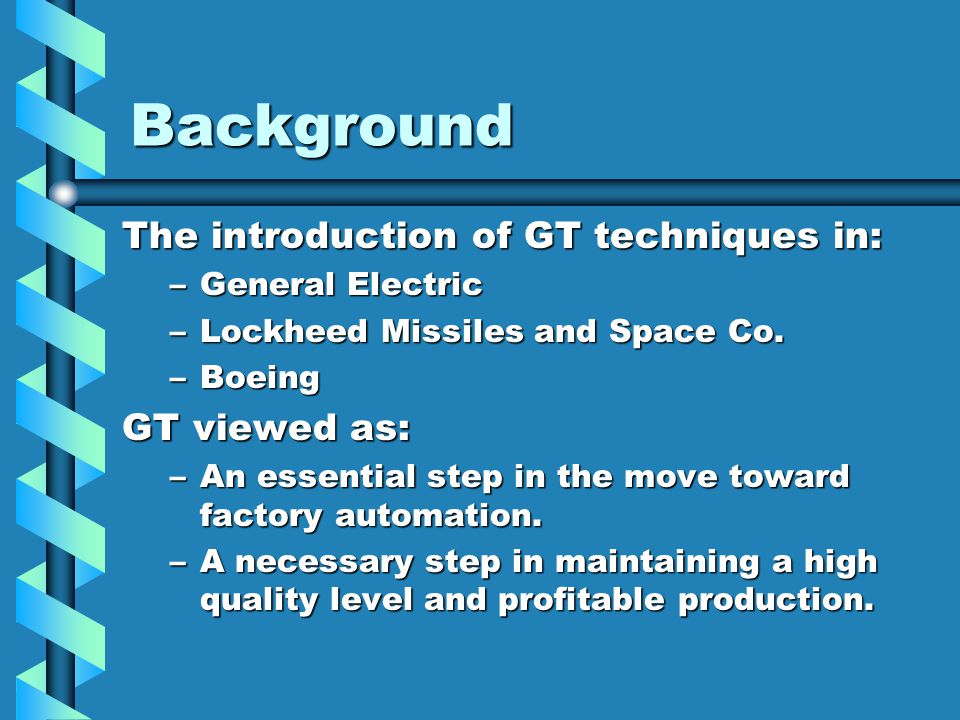 Background The introduction of GT techniques in: –General Electric –Lockheed Missiles and Space Co. –Boeing GT viewed as: –An essential step in the mo
