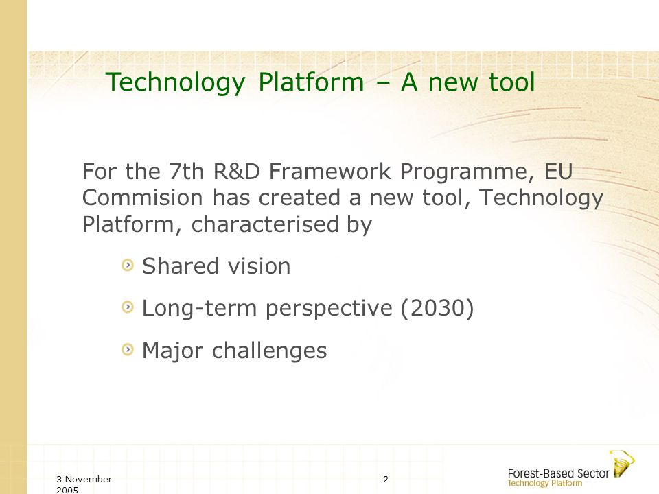 3 November 2005 2 For the 7th R&D Framework Programme, EU Commision has created a new tool, Technology Platform, characterised by Shared vision Long-term perspective (2030) Major challenges Technology Platform – A new tool